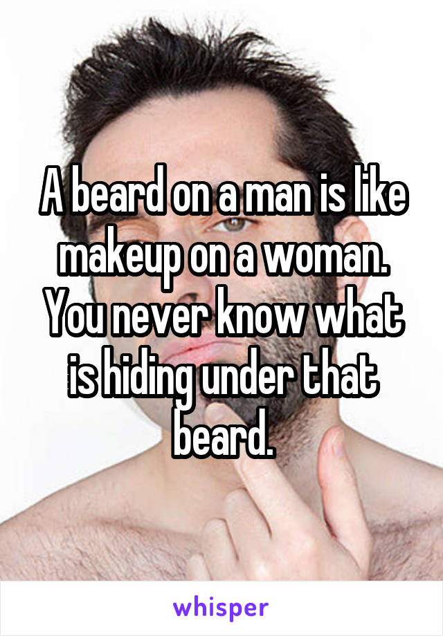 A beard on a man is like makeup on a woman. You never know what is hiding under that beard.