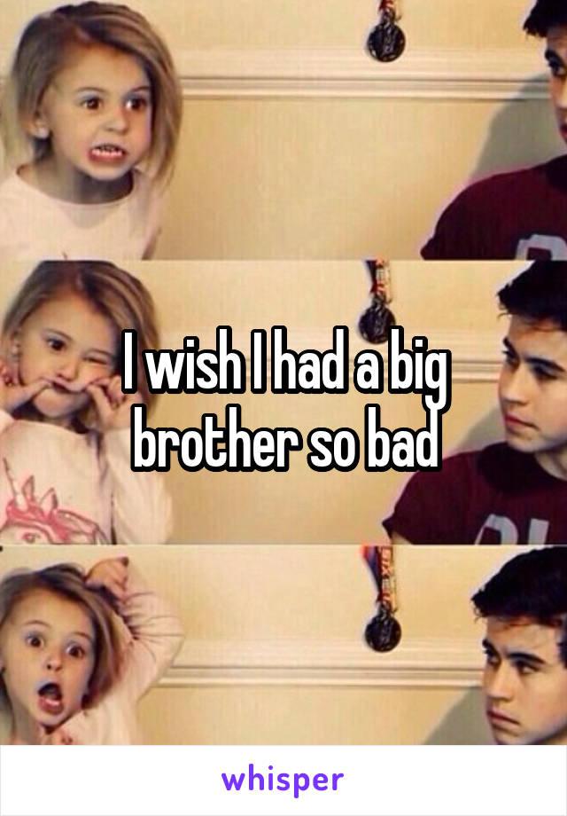 I wish I had a big brother so bad