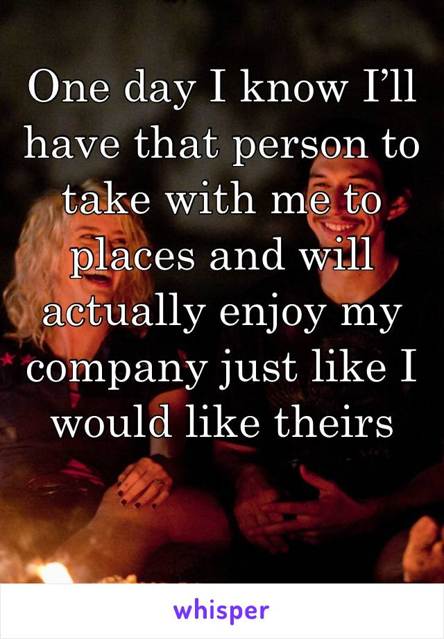 One day I know I'll have that person to take with me to places and will actually enjoy my company just like I would like theirs