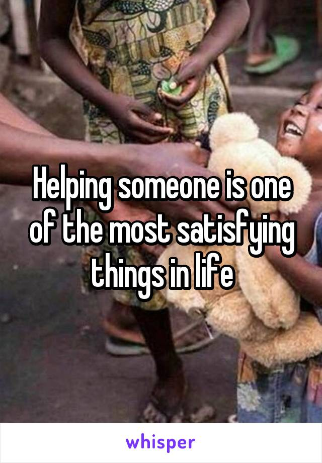 Helping someone is one of the most satisfying things in life
