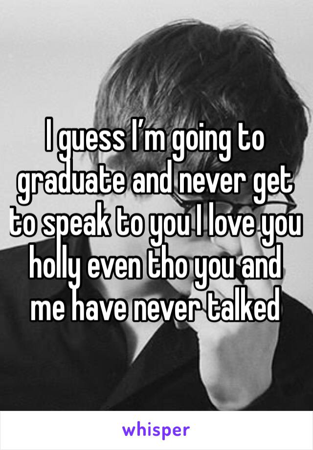 I guess I'm going to graduate and never get to speak to you I love you holly even tho you and me have never talked