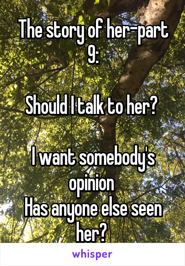 The story of her-part 9:  Should I talk to her?   I want somebody's opinion  Has anyone else seen her?