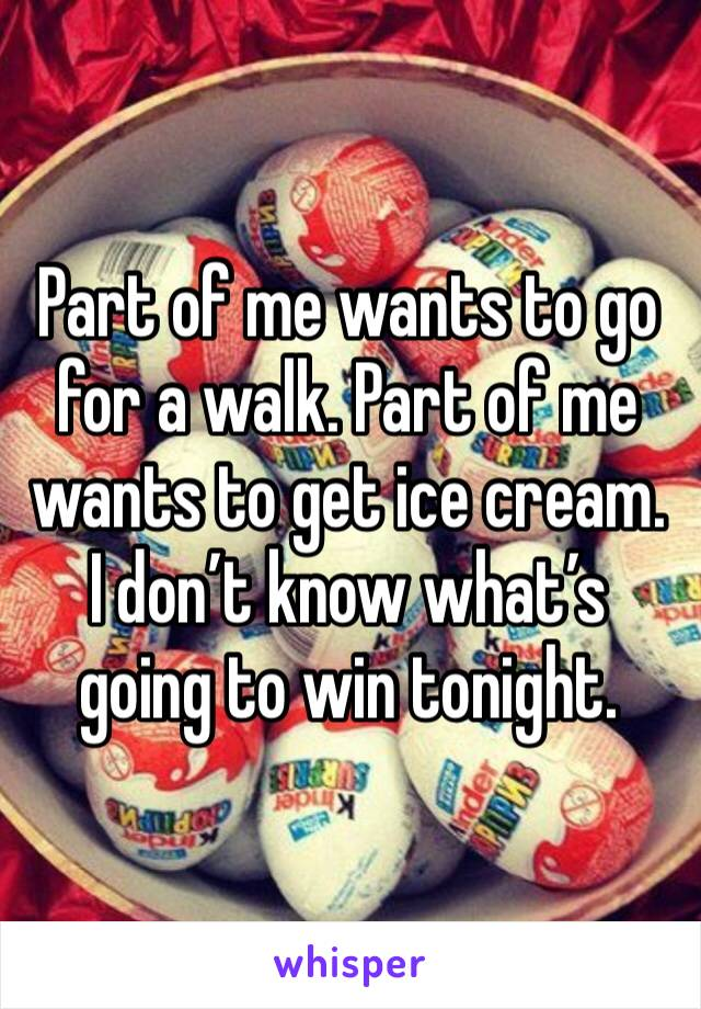 Part of me wants to go for a walk. Part of me wants to get ice cream. I don't know what's going to win tonight.