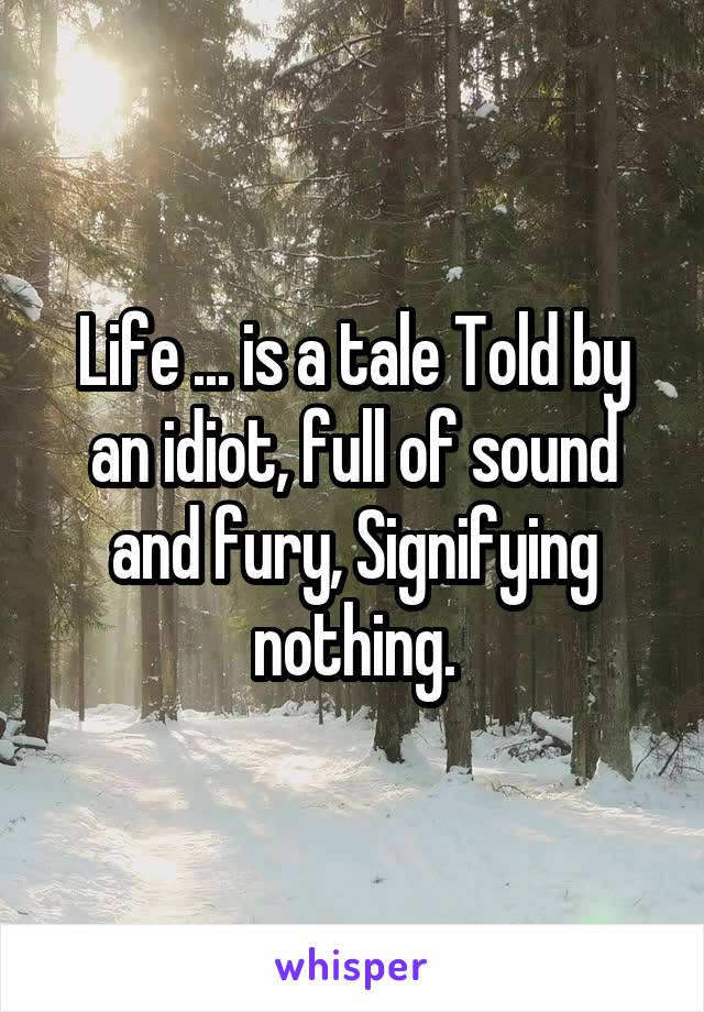 Life ... is a tale Told by an idiot, full of sound and fury, Signifying nothing.