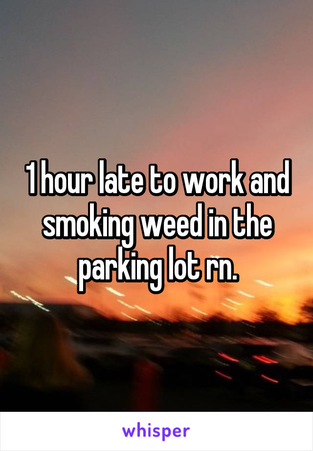 1 hour late to work and smoking weed in the parking lot rn.