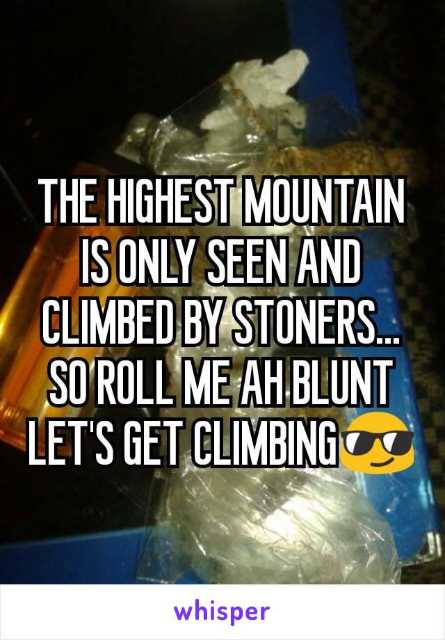 THE HIGHEST MOUNTAIN IS ONLY SEEN AND CLIMBED BY STONERS... SO ROLL ME AH BLUNT LET'S GET CLIMBING😎