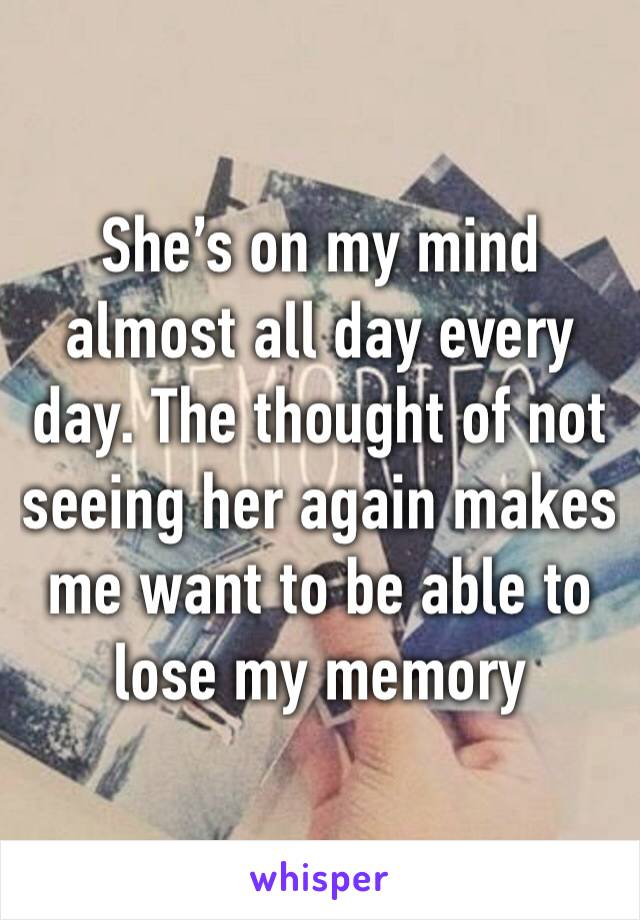 She's on my mind almost all day every day. The thought of not seeing her again makes me want to be able to lose my memory