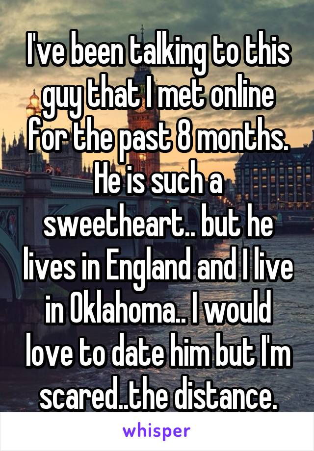 I've been talking to this guy that I met online for the past 8 months. He is such a sweetheart.. but he lives in England and I live in Oklahoma.. I would love to date him but I'm scared..the distance.