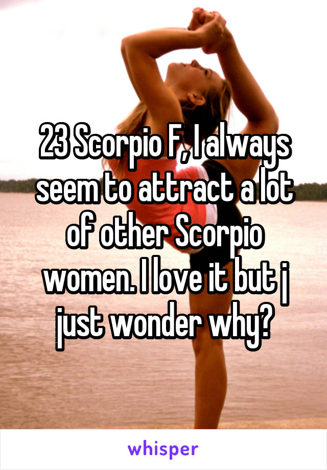 23 Scorpio F, I always seem to attract a lot of other Scorpio women. I love it but j just wonder why?