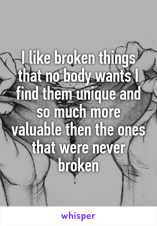 I like broken things that no body wants I find them unique and so much more valuable then the ones that were never broken