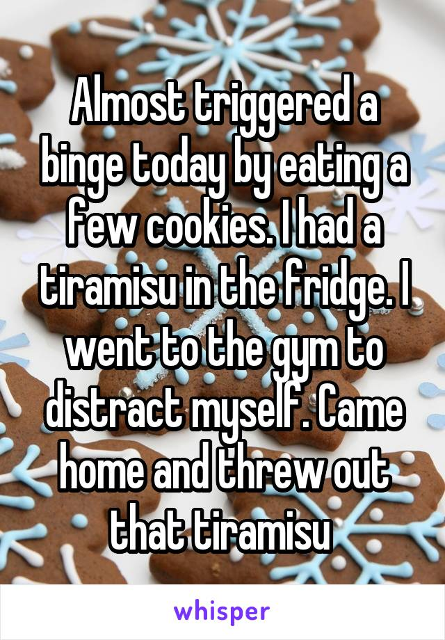 Almost triggered a binge today by eating a few cookies. I had a tiramisu in the fridge. I went to the gym to distract myself. Came home and threw out that tiramisu