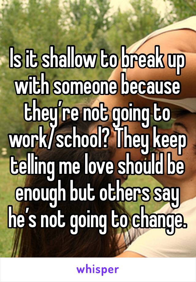 Is it shallow to break up with someone because they're not going to work/school? They keep telling me love should be enough but others say he's not going to change.