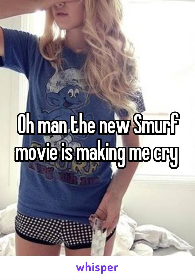 Oh man the new Smurf movie is making me cry
