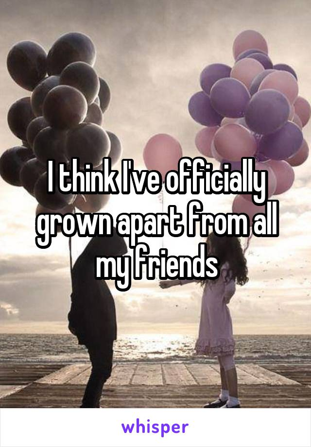 I think I've officially grown apart from all my friends