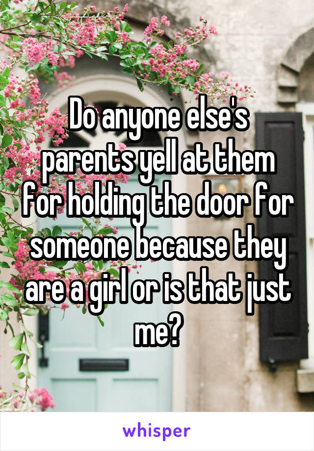 Do anyone else's parents yell at them for holding the door for someone because they are a girl or is that just me?