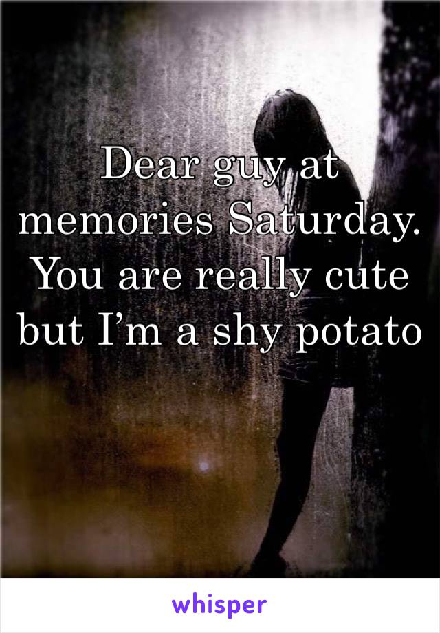 Dear guy at memories Saturday. You are really cute but I'm a shy potato