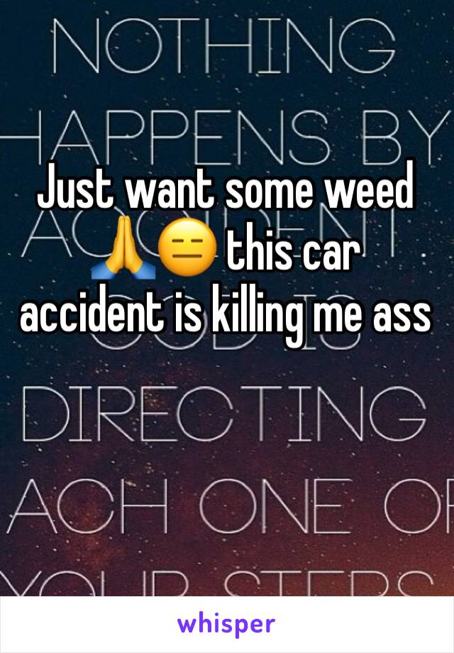 Just want some weed 🙏😑 this car accident is killing me ass