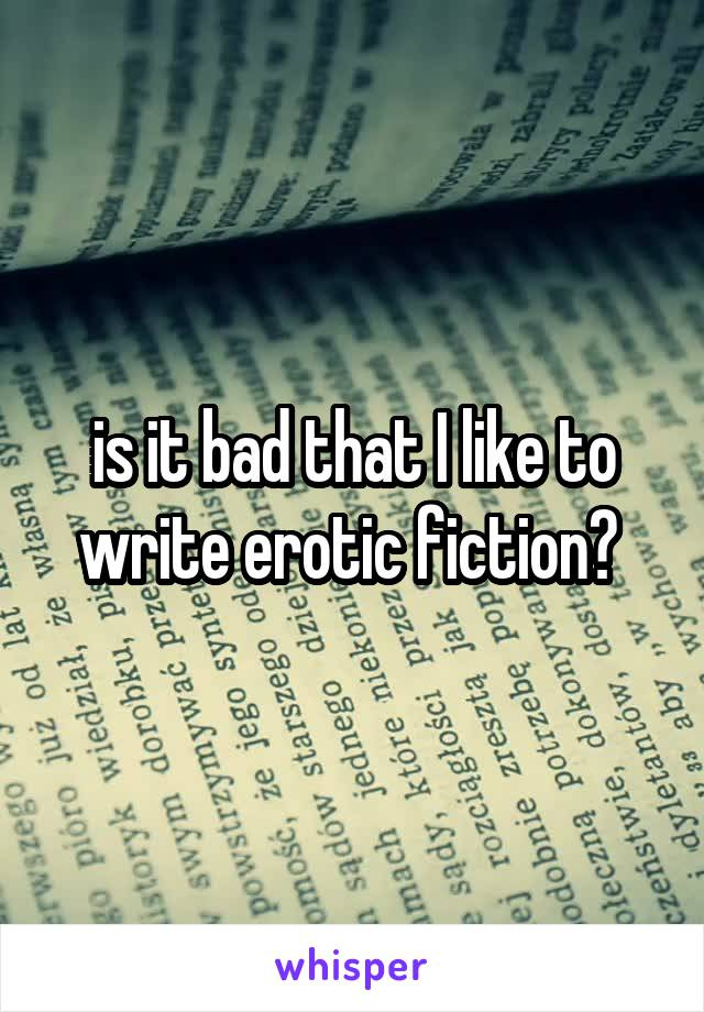is it bad that I like to write erotic fiction?