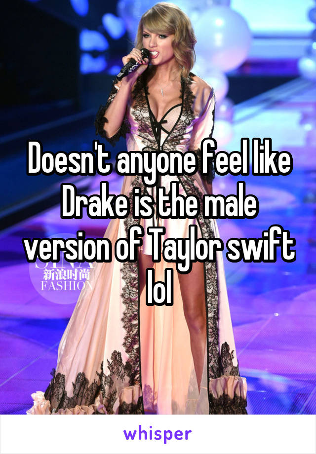 Doesn't anyone feel like Drake is the male version of Taylor swift lol