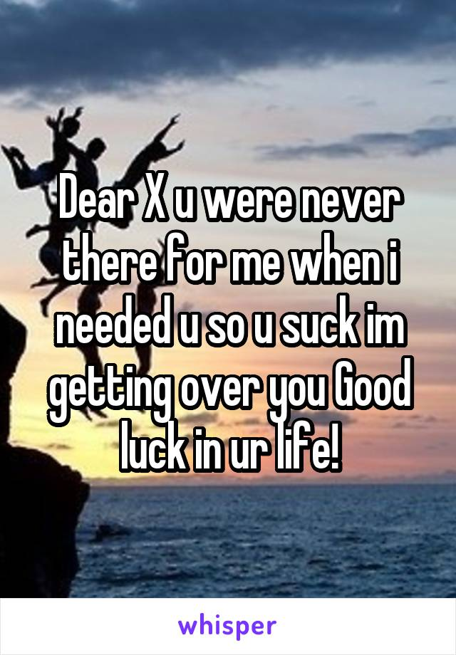 Dear X u were never there for me when i needed u so u suck im getting over you Good luck in ur life!