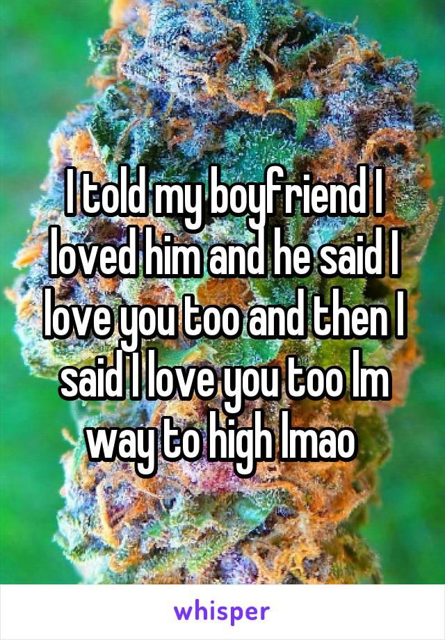 I told my boyfriend I loved him and he said I love you too and then I said I love you too lm way to high lmao