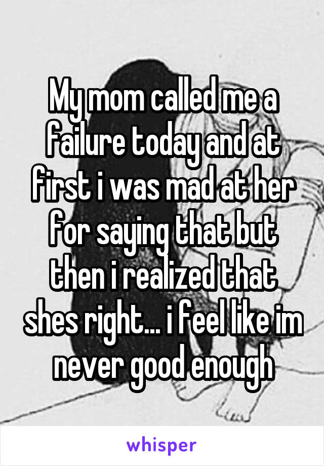 My mom called me a failure today and at first i was mad at her for saying that but then i realized that shes right... i feel like im never good enough