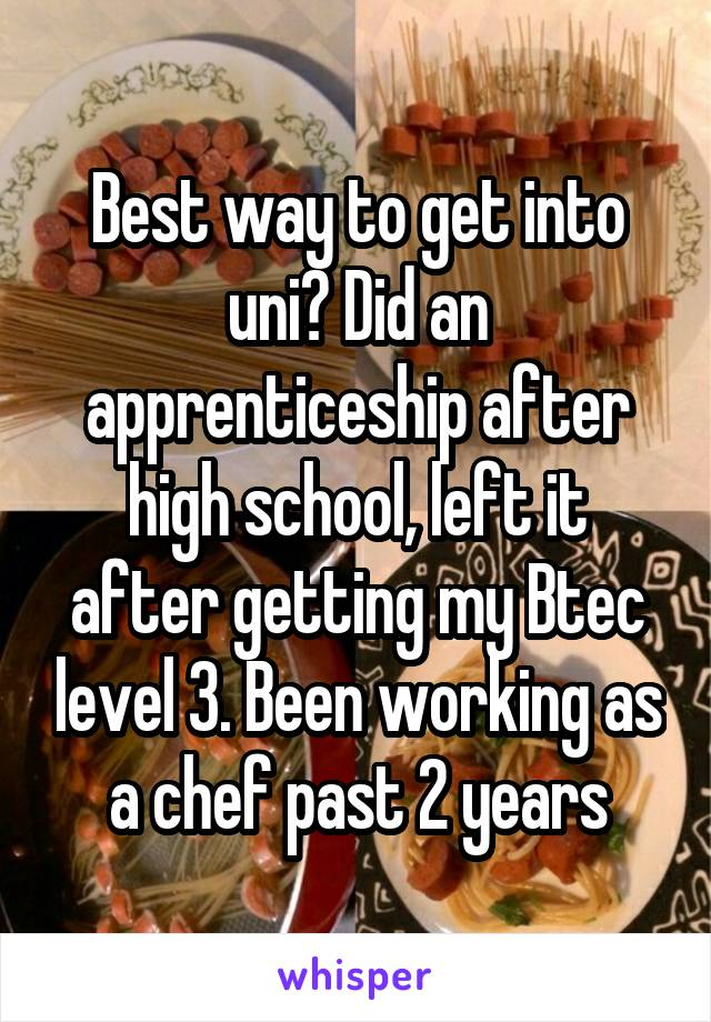 Best way to get into uni? Did an apprenticeship after high school, left it after getting my Btec level 3. Been working as a chef past 2 years