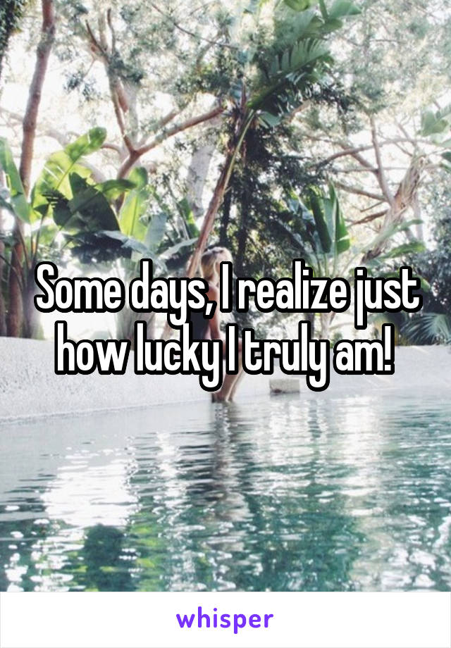 Some days, I realize just how lucky I truly am!