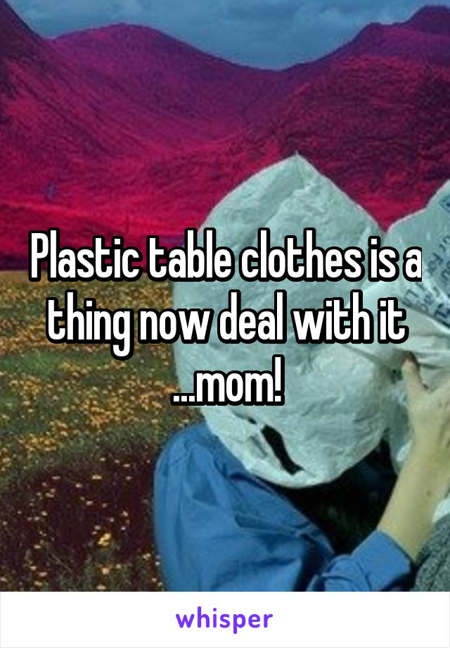 Plastic table clothes is a thing now deal with it ...mom!