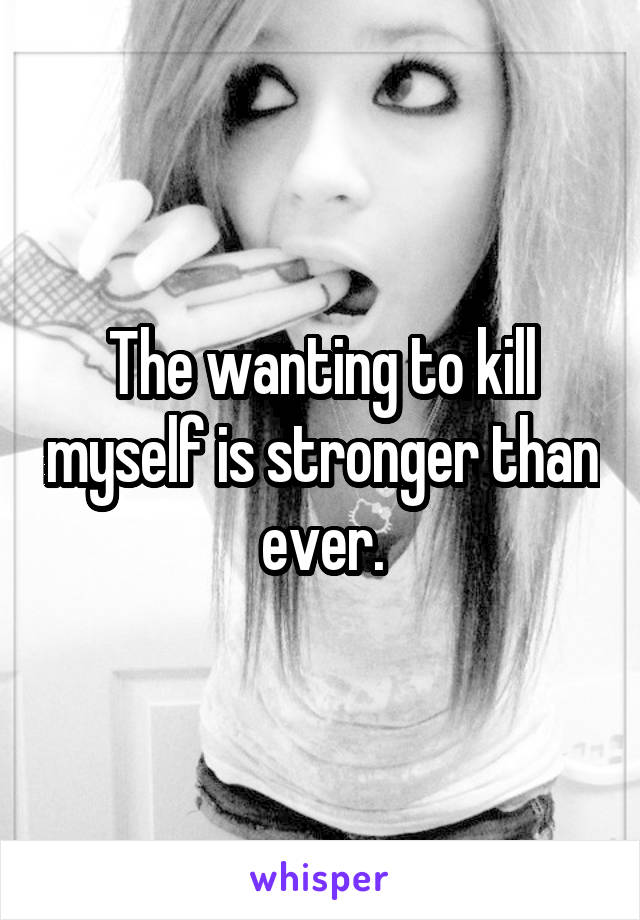 The wanting to kill myself is stronger than ever.