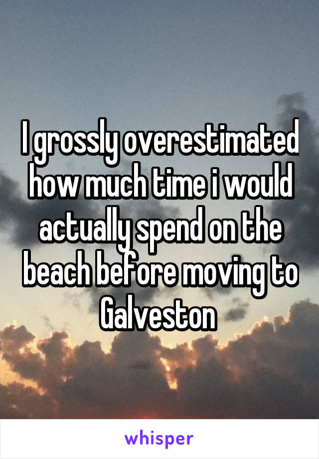 I grossly overestimated how much time i would actually spend on the beach before moving to Galveston
