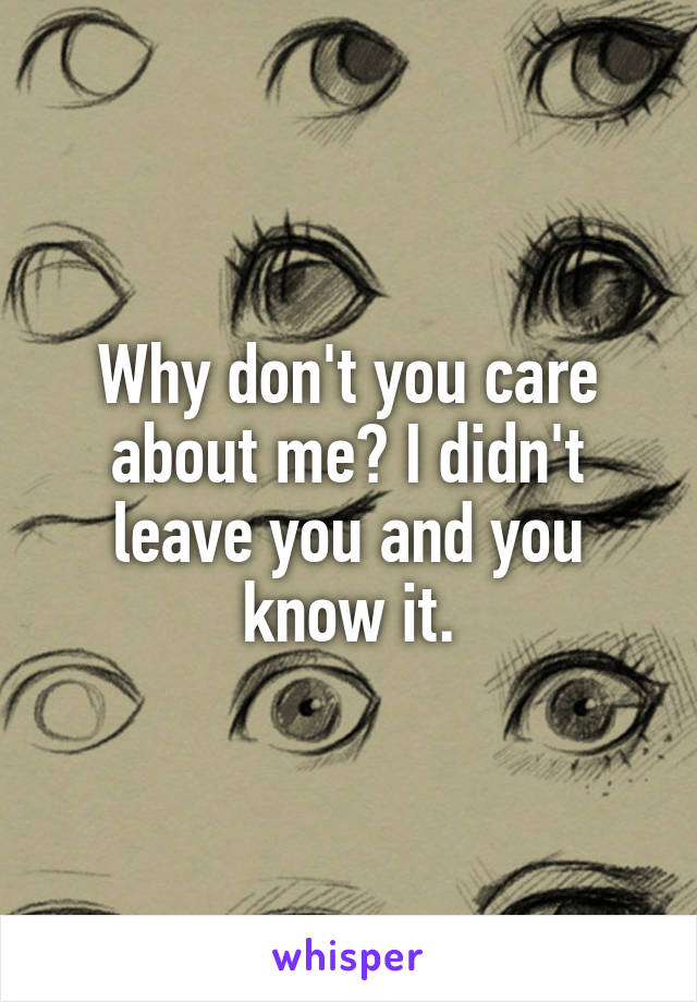 Why don't you care about me? I didn't leave you and you know it.