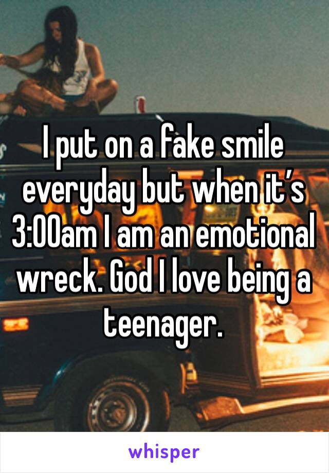 I put on a fake smile everyday but when it's 3:00am I am an emotional wreck. God I love being a teenager.