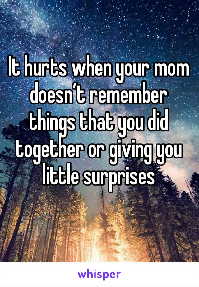 It hurts when your mom doesn't remember things that you did together or giving you little surprises