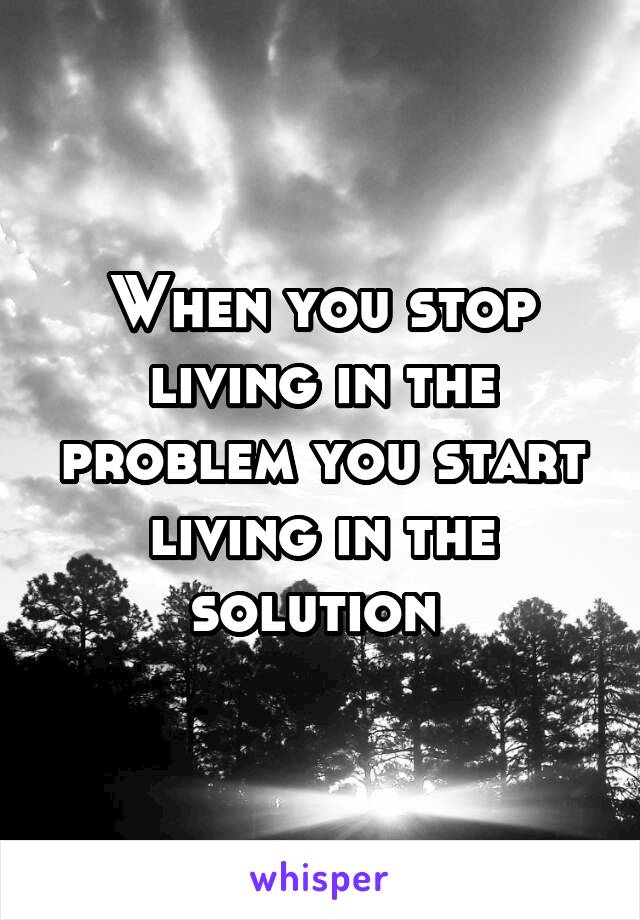 When you stop living in the problem you start living in the solution