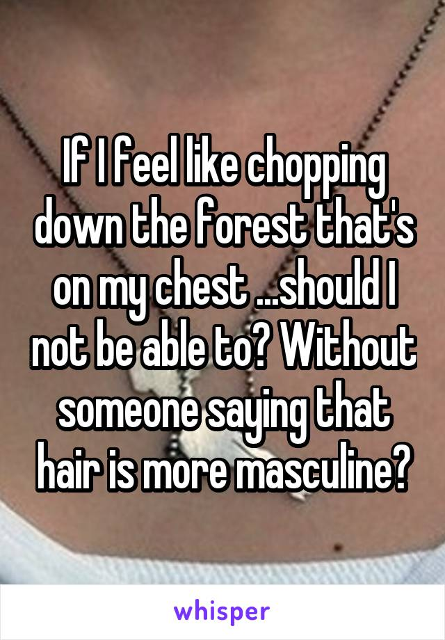 If I feel like chopping down the forest that's on my chest ...should I not be able to? Without someone saying that hair is more masculine?