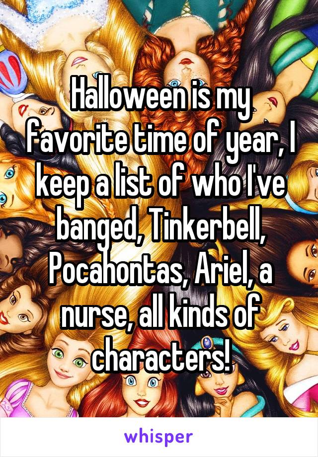 Halloween is my favorite time of year, I keep a list of who I've banged, Tinkerbell, Pocahontas, Ariel, a nurse, all kinds of characters!