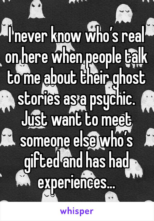 I never know who's real on here when people talk to me about their ghost stories as a psychic. Just want to meet someone else who's gifted and has had experiences...