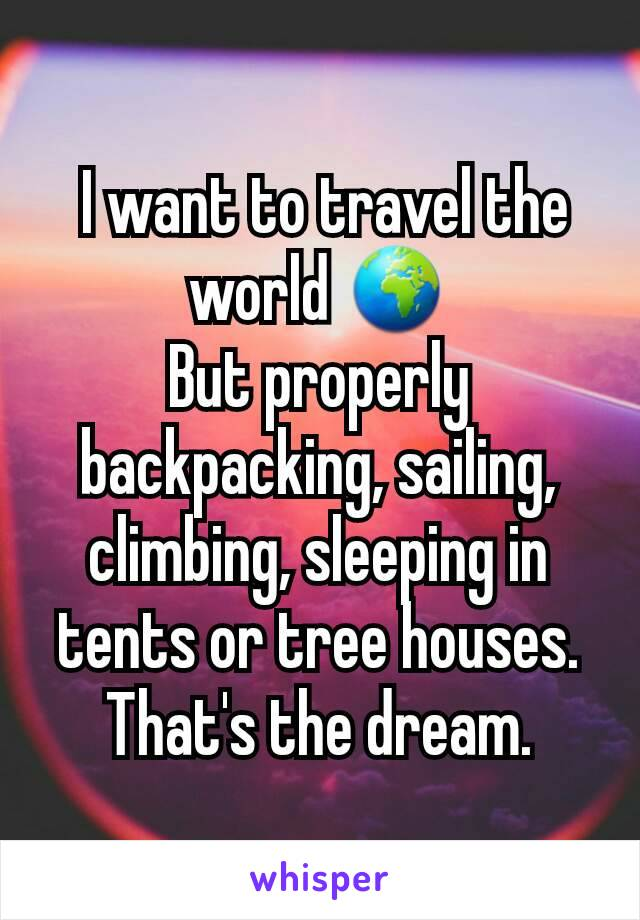 I want to travel the world 🌍 But properly backpacking, sailing, climbing, sleeping in tents or tree houses. That's the dream.