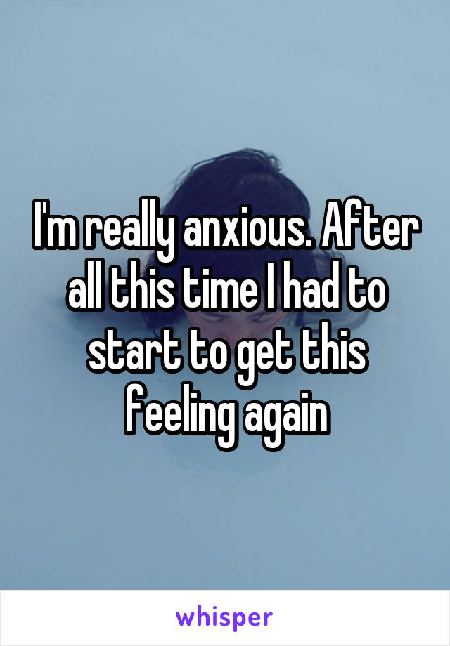 I'm really anxious. After all this time I had to start to get this feeling again