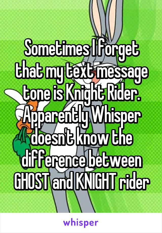 Sometimes I forget that my text message tone is Knight Rider. Apparently Whisper doesn't know the difference between GHOST and KNIGHT rider