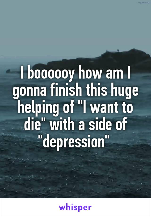 "I boooooy how am I gonna finish this huge helping of ""I want to die"" with a side of ""depression"""