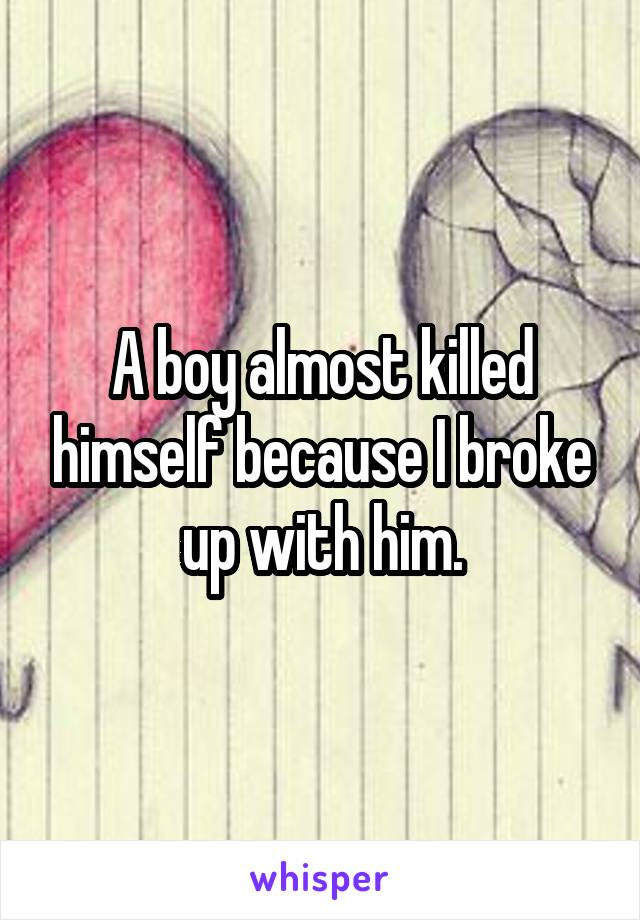 A boy almost killed himself because I broke up with him.