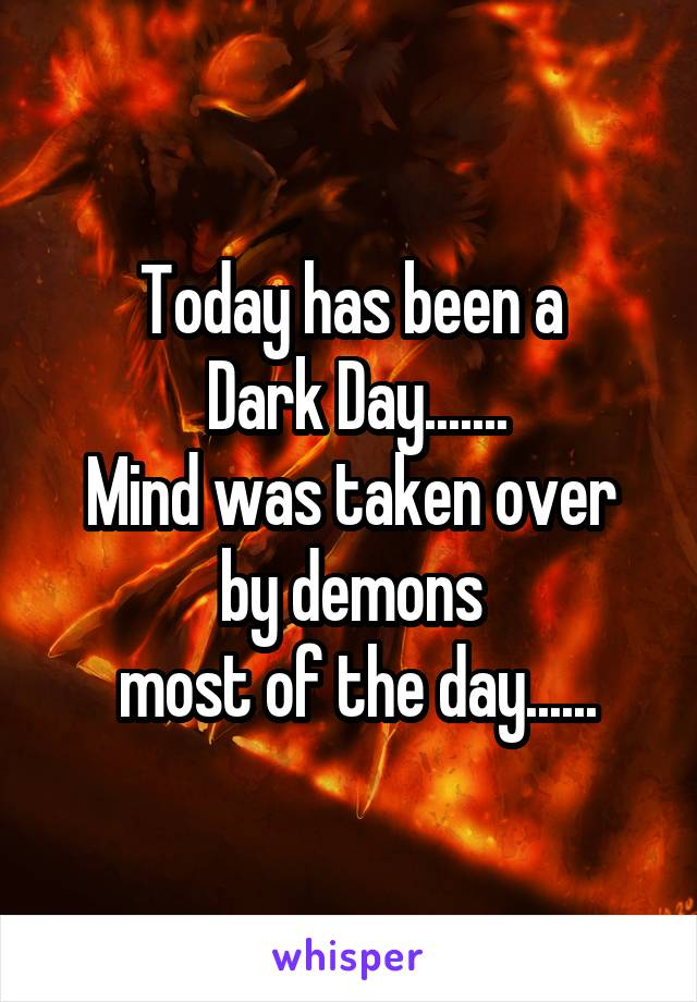 Today has been a  Dark Day....... Mind was taken over by demons  most of the day......