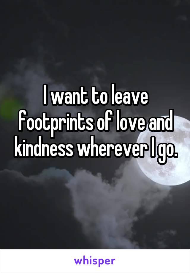 I want to leave footprints of love and kindness wherever I go.