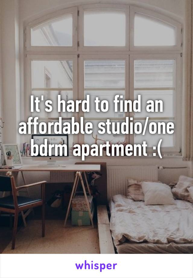 It's hard to find an affordable studio/one bdrm apartment :(