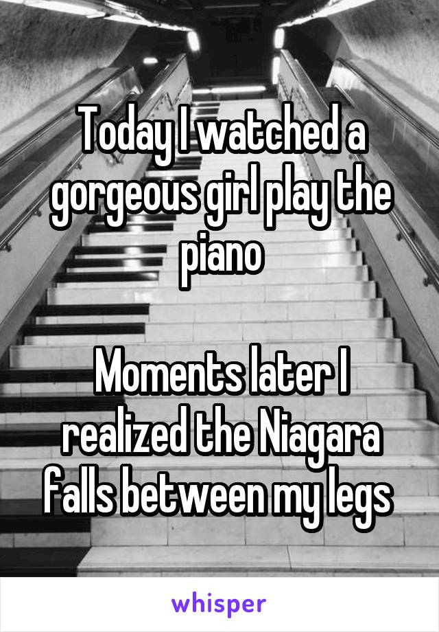Today I watched a gorgeous girl play the piano  Moments later I realized the Niagara falls between my legs