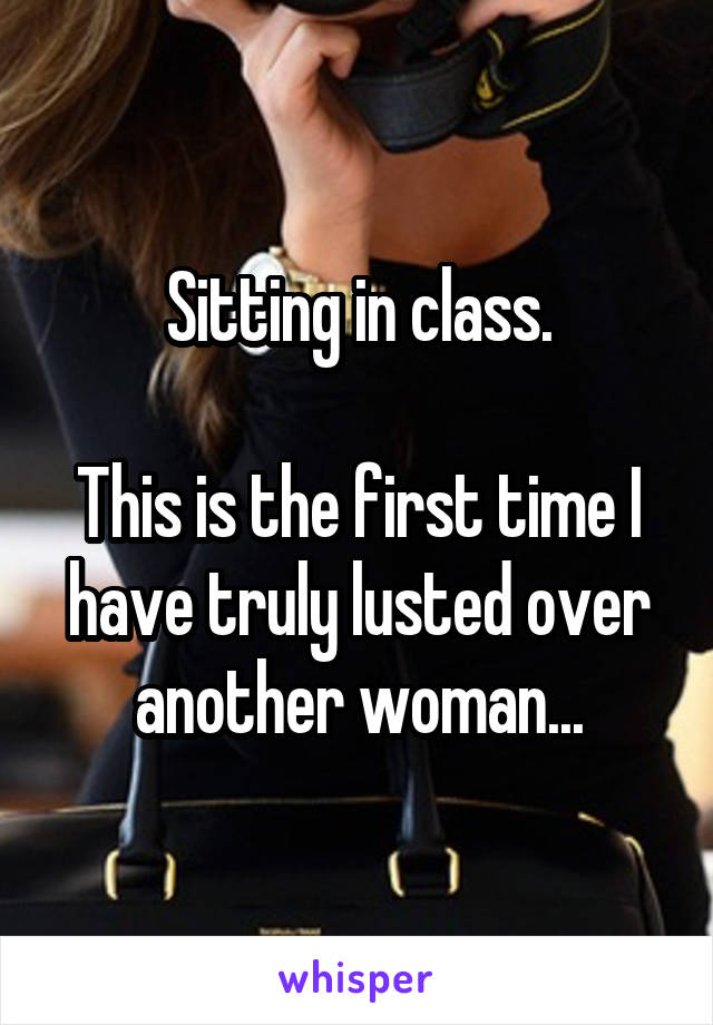 Sitting in class.  This is the first time I have truly lusted over another woman...