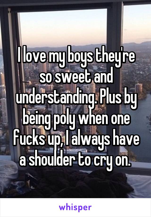 I love my boys they're so sweet and understanding. Plus by being poly when one fucks up, I always have a shoulder to cry on.