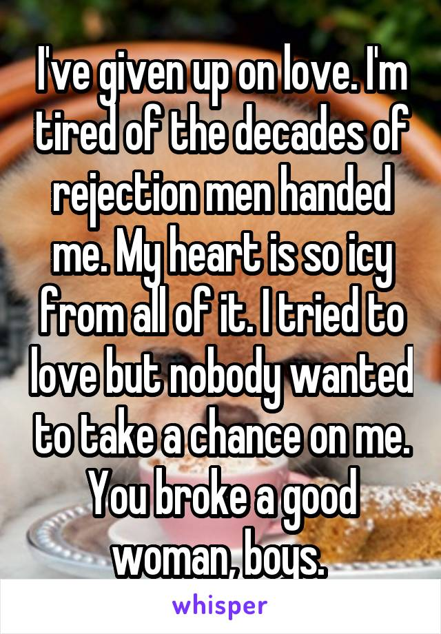 I've given up on love. I'm tired of the decades of rejection men handed me. My heart is so icy from all of it. I tried to love but nobody wanted to take a chance on me. You broke a good woman, boys.